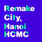 Remake City, Hanoi & HCMC