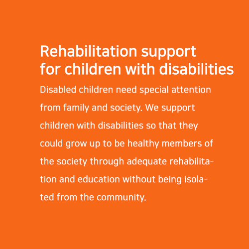 Rehabilitation support for children with disabilities.  Disabled children need special attention from family and society. We support children with disabilities so that they could grow up to be healthy members of the society through adequate rehabilitation and education without being isolated from the community.