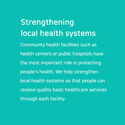 Strengthening local health systems.  Community health facilities such as health centers or public hospitals have the most important role in protecting people's health. We help strengthen local health systems so that people can receive quality basic healthcare services through each facility.