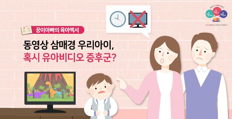 동영상 삼매경 우리아이, 혹시 유아 비디오 증후군?   </br>   by 짝꿍패밀리(네이버포스트)