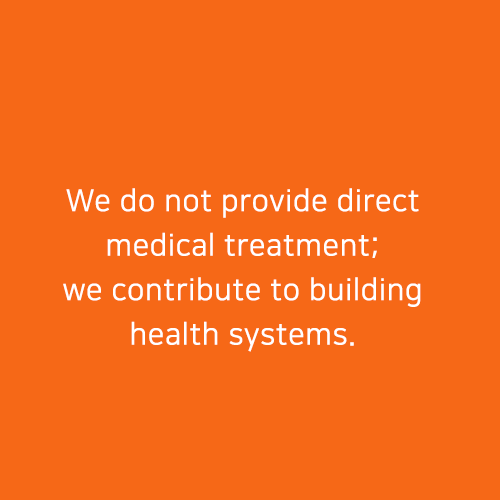 We do not provide direct medical treatment; we contribute to building health systems.