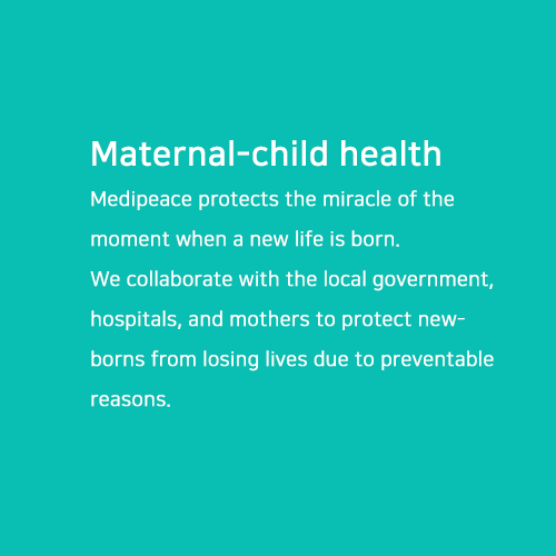 Maternal-child health.Medipeace protects the miracle of the moment when a new life is born. We collaborate with the local government, hospitals, and mothers to protect newborns from losing lives due to preventable reasons.