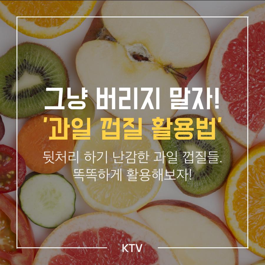 과일 껍질 활용법 </br>   by KTV(네이버포스트)