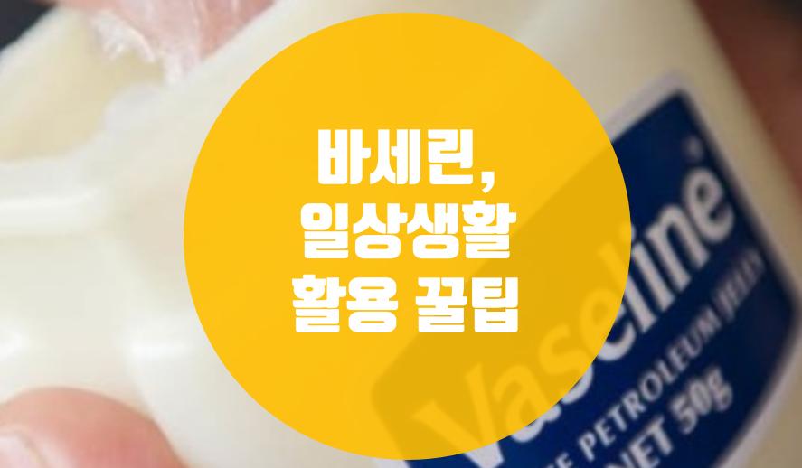 바세린, 일상생활 활용 꿀팁  </br>   by KTV(네이버포스트)