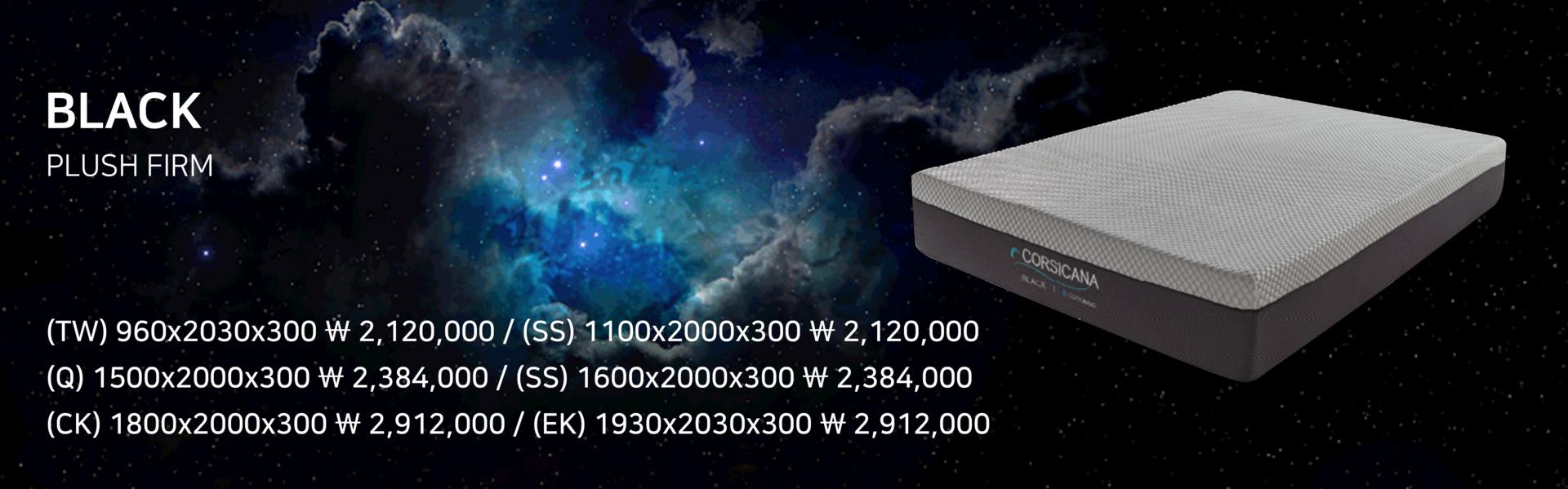 "<font size=""3px""><b>BLACK<b></font><BR><FONT SIZE=""1PX"">PLUSH FIRM</FONT> <BR><br><font size=""0.5px""> (TW) 960x2030x300 ₩2,120,000  /  (SS) 1100x2000x300 ₩2,120,000 <br> (Q) 1500x2000x300 ₩2,384,000  /  (K) 1600x2000x300 ₩2,648,000    <br>(CK) 1800x2000x300 ₩2,912,000  /  (EK) 1930x2030x300 ₩2,912,000</font>"