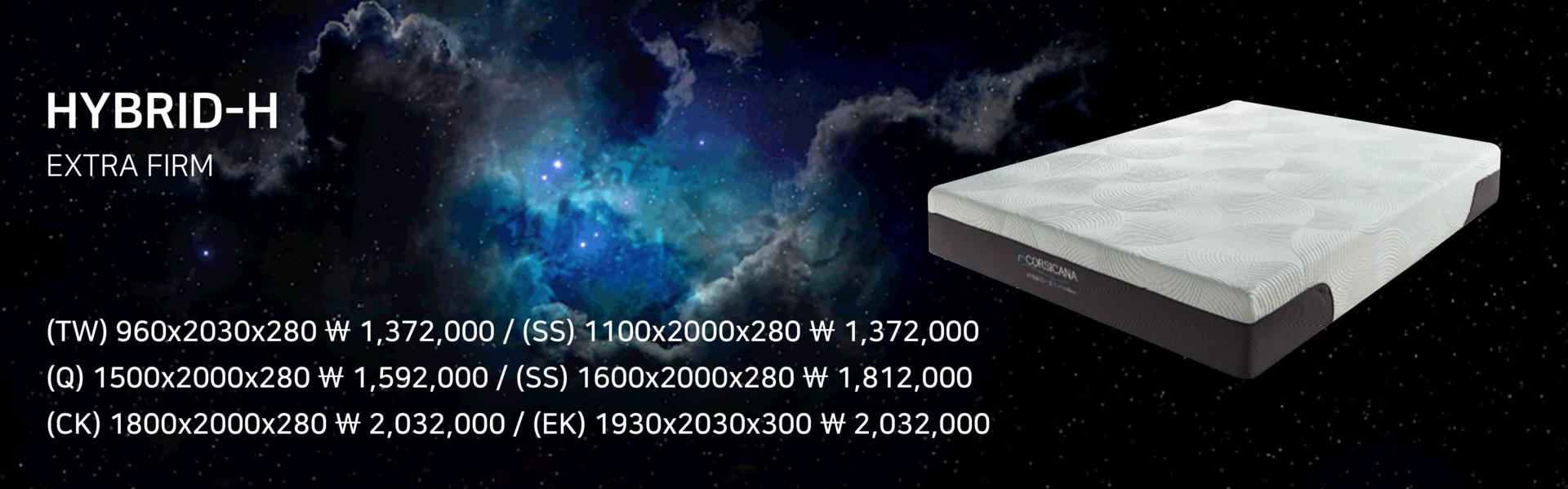 "<font size=""3px""><b>HYBRID-H<b></font><BR><FONT SIZE=""1PX"">EXTRA FIRM</FONT> <BR><br><font size=""0.5px""> (TW) 960x2030x280 ₩1,372,000  /  (SS) 1100x2000x280 ₩1,372,000 <br> (Q) 1500x2000x280 ₩1,592,000  /  (K) 1600x2000x280 ₩1,812,000    <br>(CK) 1800x2000x280 ₩2,032,000  /  (EK) 1930x2030x280 ₩2,032,000</font>"