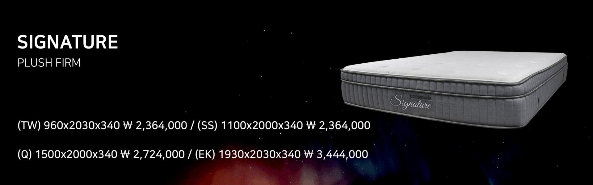 """<FONT SIZE=""""3PX""""><B>SIGNATURE</B></FONT><BR> <FONT SIZE=""""1PX"""">PLUSH FIRM</FONT><BR><BR><font size=""""1px"""">(TW)960x2030x340 ₩2,364,000 / (SS)1100x2000x340 ₩2,364,000</font><BR><font size=""""1px"""">(Q)1500x2000x340 ₩2,724,000 / (EK)1930x2030x340 ₩3,444,000</font>"""