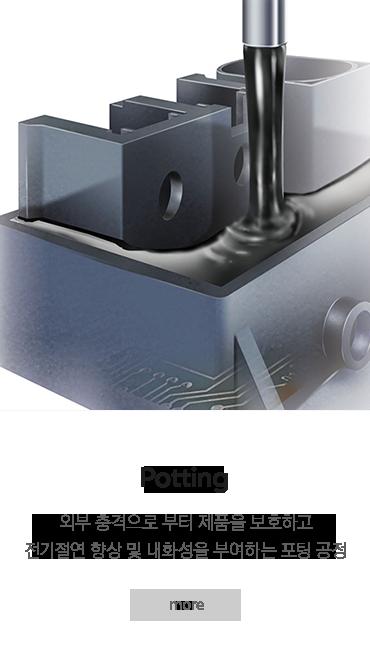씰링 자동화 솔루션 | 어플리케이션 | 이액형 포팅, 외부 충격으로 부터 제품을 보호하고 전기절연 향상 및 내화성을 부여하는 포팅 공정