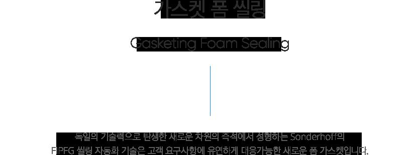 씰링공정 - 가스켓 폼 씰링, Gasket foam sealing 독일의 기술력으로 탄생한 새로운 차원의 즉석에서 성형하는 sonderhoff의 FIPFG 씰링 자동화 기술은 고객 요구사항에 유연하게 대응가능한 새로운 폼 가스켓입니다.