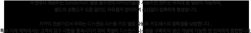 루벤에서 제공하는 Sonderhoff 씰링 솔루션의 FIPFG기술을 사용하면 원하는 위치에 폼 씰링이 가능하며 별도의 성형도구 도움 없이도 자유롭게 분배하여 끊김없이 정확하게 형성됩니다. FIPFG 전문가로서 우리는 디스펜싱 시스템으로 씰링 자동화 프로세스의 정확성을 보장합니다. 특수 기계 제작에서는 고객의 요구 사항을 충족시키기 위해 특별히 디스펜스 시스템을 구축하여 생산 개념에 가능한 완벽하게 통합합니다.