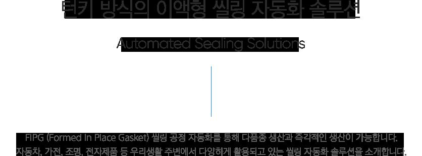 턴키 방식의 이액형 씰링 자동화 솔루션 - Automated sealing solutions, 씰링 공정이 필요한 고객님의 사업에 자동화를 통해 시너지를 창출 합니다. 자동차, 가전, 조명, 전자제품 등 우리생활 주변에서 다양하게 활용되고 있는 씰링 자동화 솔루션을 소개합니다.