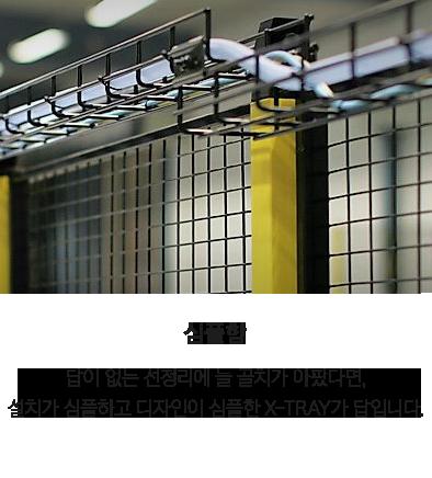 세이프티 솔루션 | 주요특징 | 심플함 - 답이 없는 선정리에 늘 골치가 아팠다면, 설치가 심플하고 디자인이 심플한 X-Tray가 답입니다.
