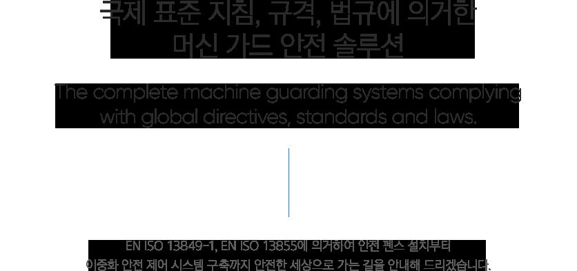 세이프티 솔루션 | 국제 표준 지침, 규격, 법규에 의거한 머신 가드 안전 솔루션 - 표준지침, 규격, 법규에 의거한 머신 가드 안전 솔루션 EN ISO 13849-1, EN ISO 13855에 의거하여 안전 펜스 설치부터 이중화 안전 제어 시스템 구축까지 안전한 세상으로 가는 길을 안내해 드리겠습니다.
