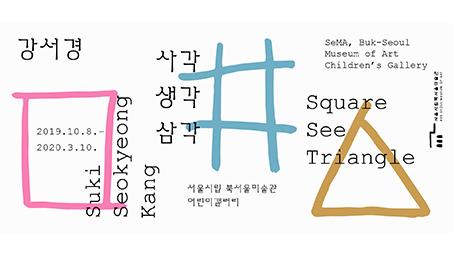 사각생각삼각 <br>2019.10.08 ~20. 03. 10  서울시립 북서울미술관 (서울 노원구)
