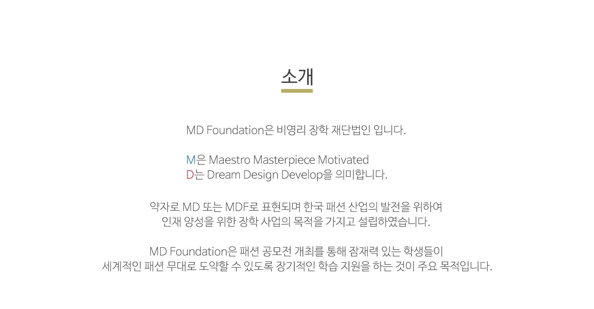 MD Foundation은 비영리 장학 재단법인 입니다. M은 Maestro Masterpiece Motivated D는 Dream Design Develop을 의미 합니다. 약자로 MD또는 MDF로 표현되며 한국 패션 산업의 발전을 위하여 인재 양성을 위한 장학 사업의 목적을 가지고 설립하였습니다. MD Foundation은 패션 공모전 개최를 통해 잠재력 있는 학생들이 세계적인 패션 무대로 도약할 수 있도록 장기적인 학습 지원을 하는 것이 주요 목적입니다.