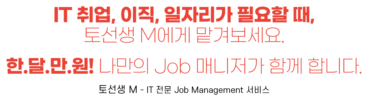 IT 취업, 이직, 일자리가 필요할 때, 토선생 M에게 맡겨보세요.  한.달.만.원! 나만의 Job 매니저가 함께 합니다.  토선생 M - IT 전문 Job Management 서비스