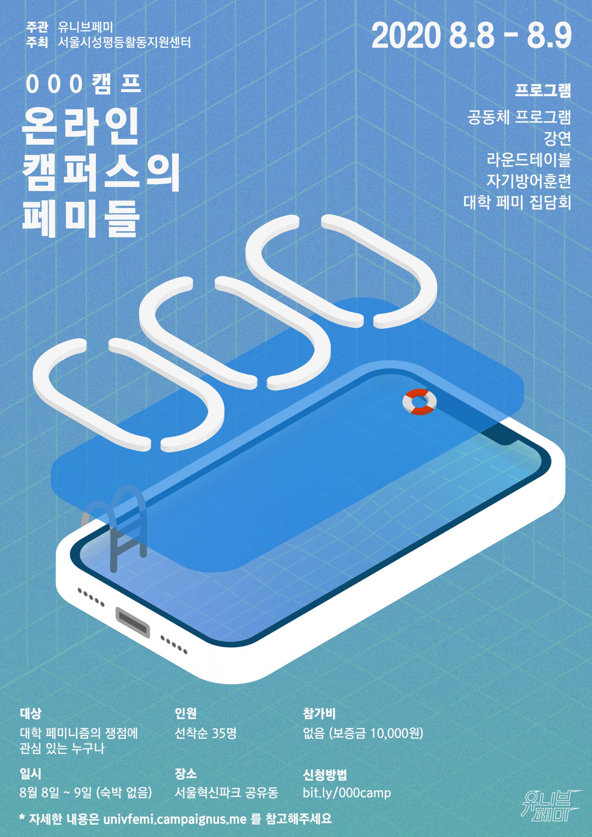 밝은 파란색 포스터, 중앙에는 스마트폰이 수영장처럼 사다리와 튜브로 꾸며진 일러스트 위에 흰 글자로 숫자 000이 있다. 왼쪽 위에는 000캠프 온라인 캠퍼스의 페미들, 주관 유니브페미, 주최 서울시성평등활동지원센터가 적혀있다. 오른쪽 위에는 2020 8.8-8.9, 프로그램 : 공동체 프로그램, 강연, 라운드테이블, 자기방어훈련, 대학 페미 집담회가 적혀있다. 아래에는 캠프에 관한 추가 정보가 적혀있다. 대상 : 대학 페미니즘의 쟁점에 관심 있는 누구나, 일시 : 8월 8일~9일 (숙박 없음), 인원 : 선착순 35명, 장소 : 서울혁신파크 공유동, 참가비 : 없음 (보증금 10,000원), 신청방법 : bit.ly/000camp, 자세한 내용은 univfemi.campaignus.me 를 참고해주세요. 오른쪽 아래에 유니브페미 로고가 있다.