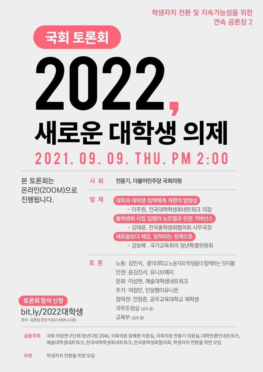 """[사진 설명] 위아래로 긴 직사각형 포스터. 밝은 회색 배경에, 중요한 부분이 다홍색으로 강조되어 있다. 우측 상단에는 """"학생자치 전환 및 지속가능성을 위한 연속 공론장 2""""라고 적혀 있고, 좌측에는 끝이 둥근 다홍색 박스에 흰 글씨로 """"국회 토론회""""라고 적혀 있다. 그 아래 가운데에는 검은색 글씨로 크게 """"2022, 새로운 대학생 의제""""라고 제목이 쓰여 있고, 바로 아래 다홍색으로 """"2021.09.09. THU. PM 2:00""""이라고 일시가 안내되어 있다. 그 아래 진한 회색 실선이 하나 그어져 있고, 검은색 글씨로 """"본 토론회는 온라인(ZOOM)으로 진행됩니다."""" 라고 쓰여 있다. 그로부터 우측과 하단에 사회자, 발제자, 토론자, 주제, 참석 신청 링크, 공동주최, 주관 단체가 안내되어 있고, 내용은 본문에 쓰인 것과 같다. [설명 끝]"""