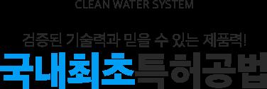 CLEAN WATER SYSTEM 검증된 기술력과 믿을 수 있는 제품력! 국내최초특허공법