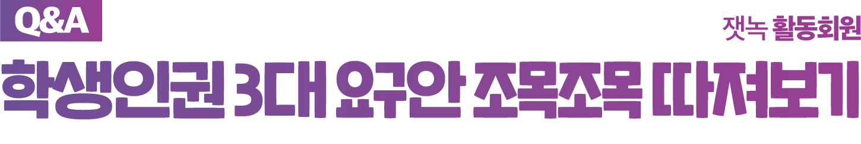 [Q&A] 학생인권 3대 요구안 조목조목 따져보기 - 잿녹 활동회원