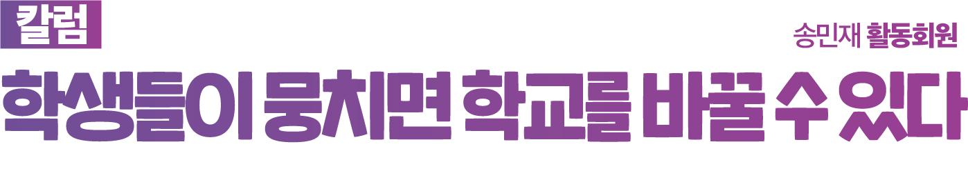 [칼럼] 학생들이 뭉치면 학교를 바꿀 수 있다 - 송민재 활동회원
