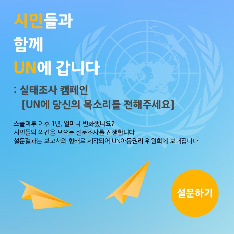 1. 시민들과 함께 UN에 갑니다 *설문하기: wetee.kr/UN2 스쿨미투 이후 1년, 얼마나 변화했나요? 설문결과는 보고서의 형태로 제작되어 UN아동권리위원회에 보내집니다.