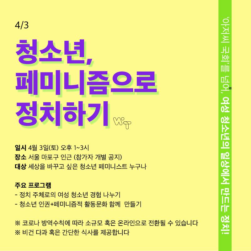 4/3 청소년, 페미니즘으로 정치하기 - '아저씨 국회'를 넘어, 여성 청소년의 일상에서 만드는 정치!  일시: 4월 3일(토) 오후 1~3시 장소: 서울 마포구 인근(참가자 개별 공지) 대상: 세상을 바꾸고 싶은 청소년 페미니스트 누구나  주요 프로그램 - 정치 주제로의 여성 청소년 경험 나누기 - 청소년 인권+페미니즘적 활동문화 함께 만들기  ※ 코로나 방역수칙에 따라 소규모 또는 온라인으로 전환될 수 있습니다. ※ 비건 다과 혹은 간단한 식사를 제공합니다