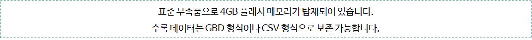 표준 부속품으로 4GB 플래시 메모리가 탑재되어 있습니다. 수록 데이터는 GBD 형식이나 CSV 형식으로 보존 가능합니다.