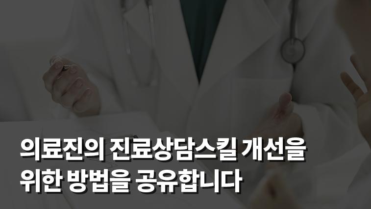 의료진의 진료상담스킬 개선을 위한 방법을 공유합니다.;