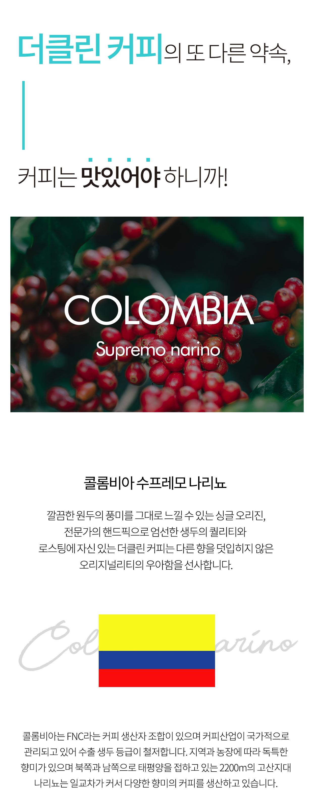 더클린커피의 또 다른 약속, 커피는 맛있어야 하니까! '콜롬비아 수프레모 나리뇨' 깔끔한 원두의 풍미를 그대로 느낄 수 있는 싱글 오리진, 전문가의 핸드픽으로 엄선한 생두의 퀄리티와 로스팅에 자신 있는 더클린커피는 다른향을 덧입히지 않은 오리지널리티의 우아함을 선사합니다. 콜롬비아는 FNC라는 커피 생산자 조합이 있으며 커피산업이 국가적으로 관리되고 있어 수출 생두 등급이 철저합니다. 지역과 농장에 따라 독특합 향미가 있으며 북쪽과 남쪽으로 태평양을 접하고 있는 2200M의 고산지대 나리뇨는 일교차가 커서 다양한 향미의 커피를 생산하고 있습니다.