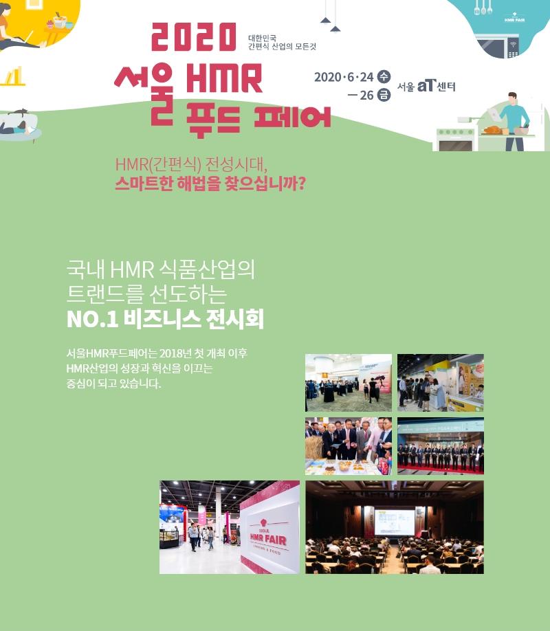 2020 서울 HMR 푸드 페어 대한민국 간편식 산업의 모든 것 2020.6.24(수) ~ 26(금) 서울 aT센터 HMR(간편식) 전성시대, 스마트한 해법을 찾으십니까? 국내 HMR 식품산업의 트랜드를 선도하는 NO.1 비즈니스 전시회 서울HMR푸드페어는 2018년 첫 개최 이후 HMR산업의 성장과 혁신을 이끄는 중심이 되고 있습니다.