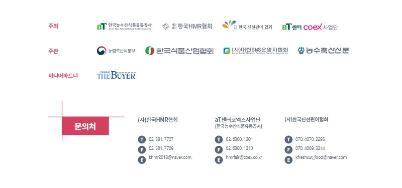 주최(aT 한국농수산식품유통공사 Korea Agro-Fisheries & Food Trade Corporation, 사단법인 한국HMR협회, 사단법인 한국 신선편이 협회, aT센터 coex사업단), 주관(농림축산식품부, 한국식품산업협회, (사)대한SNS운영자협회 Korea Social Network Services Operator Association, 농수축산신문), 미디어파트너(더바이어 THE BUYER), 문의처: (사)한국HMR협회(TEL: 02. 581. 7709, FAX: 02. 581. 7709, Email: khmr2018@naver.com), at센터 코엑스 사업단(한국농수산식품유통공사)(TEL: 02. 6300. 1301, FAX: 02. 6300. 1310, Email: hmrfair@coex.co.kr), (사)한국신선편이협회(TEL: 070. 4070. 2295, FAX: 070. 4009. 3314, Email: kfreshcut_food@naver.com)