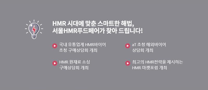 HMR 시대에 맞춘 스마트한 해법, 서울HMR푸드페어가 찾아 드립니다! 국내 유통업계 HMR바이어 초청 구매상담회 개최, aT 초청 해외바이어 상담회 개최, HMR 원재료 소싱 구매상담회 개최, 최고의 HMR전략을 제시하는 HMR 마켓포럼 개최