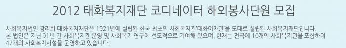 2012 태화복지재단 코디네이터 해외봉사단원모집 -  사회복지법인 감리회 태화복지재단은 1921년에 설립된 한국 최초의 사회복지관 태화여자관을 모태로 설립된 사회복지재단입니다. 본 법인은 지난 91년간 사회복지관 운영 및 사회복지연구에 선도적으로 기여해 왔으며, 현재는 전국에 10개의 사회복지관을 포함하여 42개의 사회복지시설을 운영하고 있습니다.