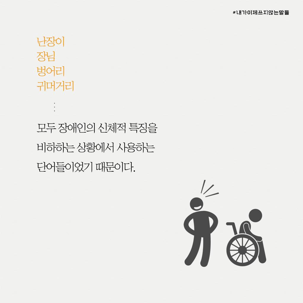 난장이 장님 벙어리 귀머거리... 모두 장애인의 신체적 특징을 비하하는 상황에서 사용하는 단어들이었기 때문이다.