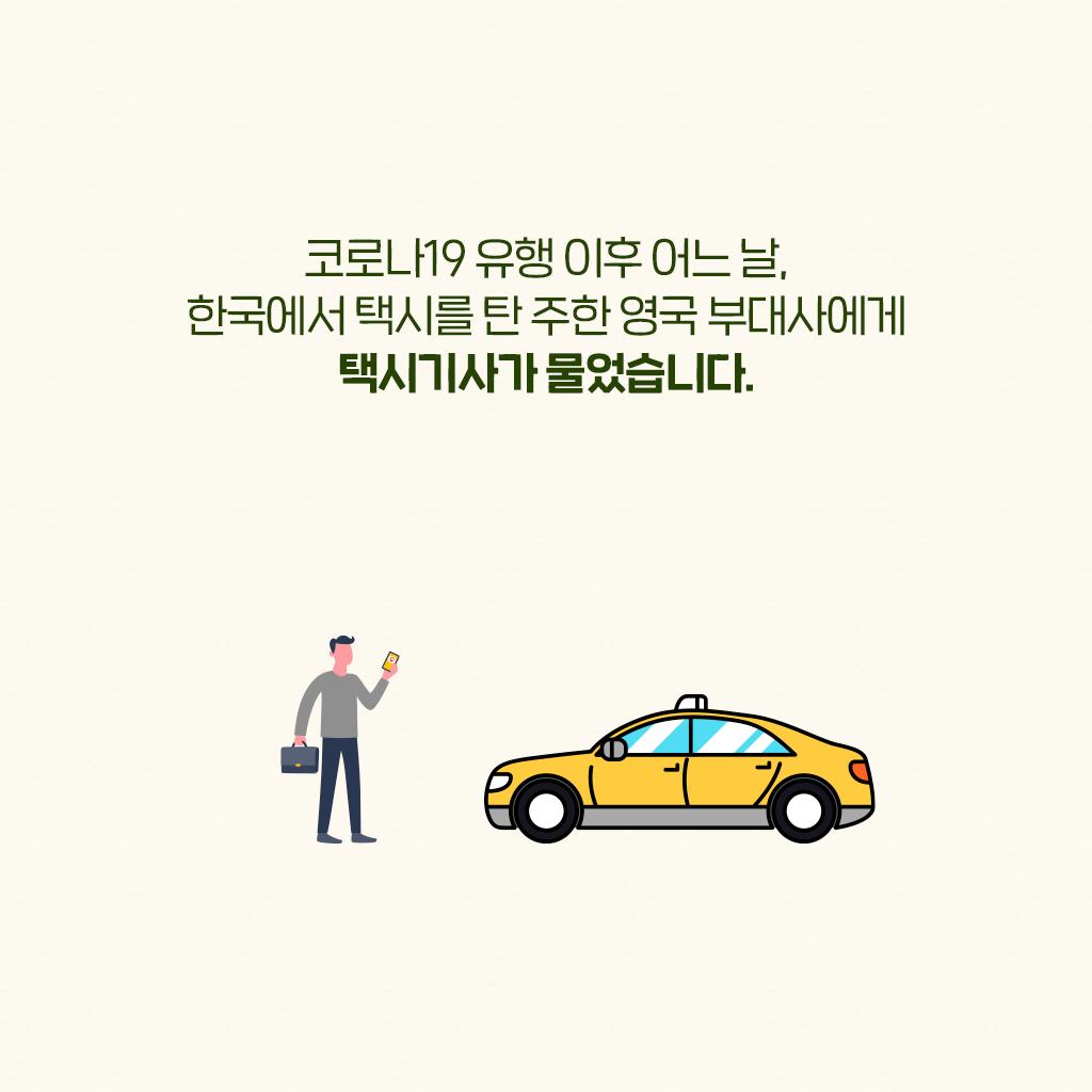 코로나19 유행 이후 어느 날, 한국에서 택시를 탄 주한 영국 부대사에게 택시기사가 물어습니다.