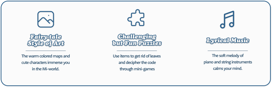 Challenging but Fun Puzzles : Use items to get rid of leaves and decipher the code through mini-games. Fairy-tale Style of Art  : The warm colored maps and cute characters immerse you in the Mi-world. Lyrical Music : The soft melody of piano and string instruments calms your mind.